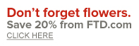 Don't forget flowers! Save 20% from FTD.com. Click here